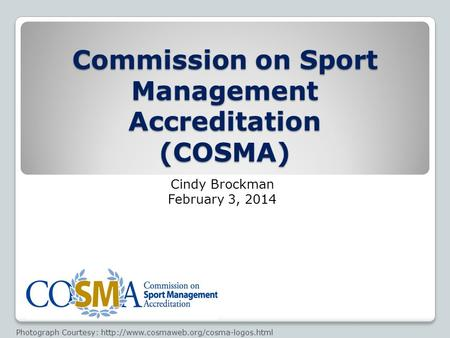 Commission on Sport Management Accreditation (COSMA) Cindy Brockman February 3, 2014 Photograph Courtesy:
