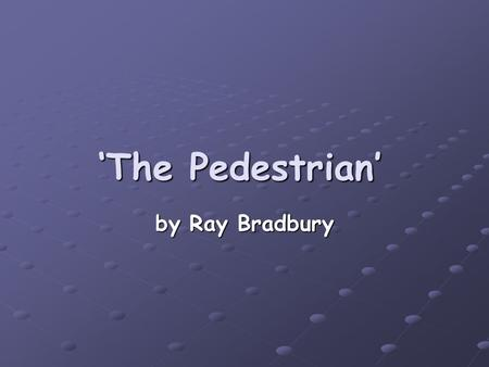 'The Pedestrian' by Ray Bradbury. Unit Aims by the end of this unit you should be able to discuss contrast in settings Discuss contrast in characters.