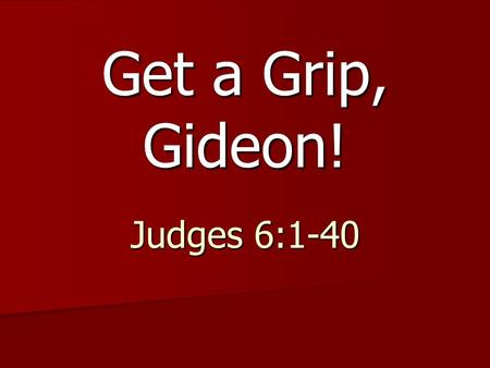 Get a Grip, Gideon! Judges 6:1-40.