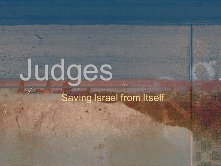 Judges Saving Israel from Itself. JUDGES: The In-Between Time The Israelites are in the Promised Land but they have not yet conquered, nor have they set.