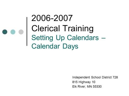 2006-2007 Clerical Training Setting Up Calendars – Calendar Days Independent School District 728 815 Highway 10 Elk River, MN 55330.