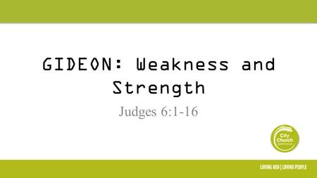 GIDEON: Weakness and Strength Judges 6:1-16 Please visit our Welcome Area after the meeting to find out more about us.