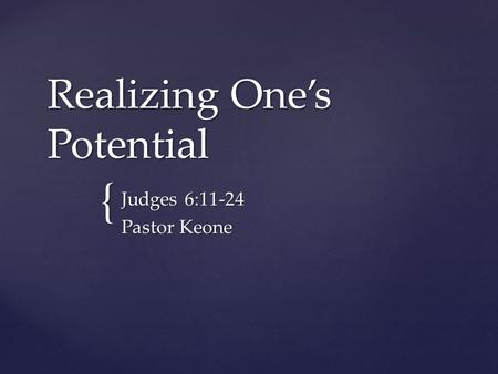 { Realizing One's Potential Judges 6:11-24 Pastor Keone.