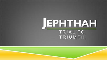 J EPHTHAH TRIAL TO TRIUMPH. 1 Now Jephthah of Gilead was a great warrior. He was the son of Gilead, but his mother was a prostitute. 2 Gilead's wife also.