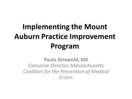 Implementing the Mount Auburn Practice Improvement Program Paula Griswold, MS Executive Director, Massachusetts Coalition for the Prevention of Medical.