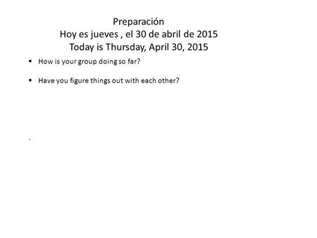Preparación Hoy es jueves, el 30 de abril de 2015 Today is Thursday, April 30, 2015  How is your group doing so far?  Have you figure things out with.