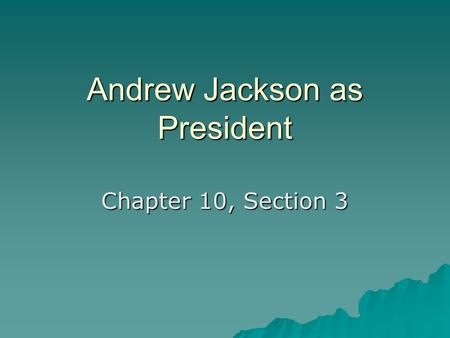 Andrew Jackson as President Chapter 10, Section 3.
