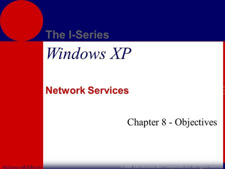 McGraw-Hill/Irwin The I-Series © 2002 The McGraw-Hill Companies, Inc. All rights reserved. Windows XP Network Services Chapter 8 - Objectives.
