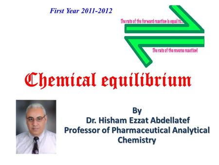 Chemical equilibrium By Dr. Hisham Ezzat Abdellatef Professor of Pharmaceutical Analytical Chemistry First Year 2011-2012.