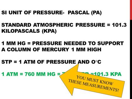 SI UNIT OF PRESSURE- PASCAL (PA) STANDARD ATMOSPHERIC PRESSURE = 101.3 KILOPASCALS (KPA) 1 MM HG = PRESSURE NEEDED TO SUPPORT A COLUMN OF MERCURY 1 MM.