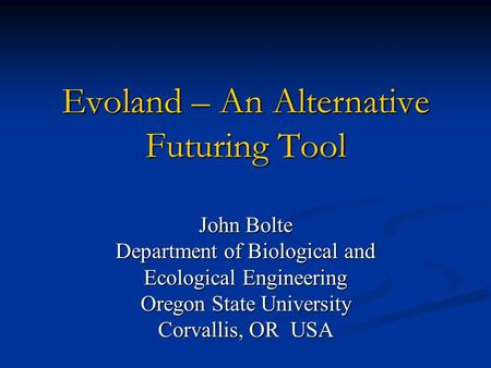 Evoland – An Alternative Futuring Tool John Bolte Department of Biological and Ecological Engineering Oregon State University Corvallis, OR USA.