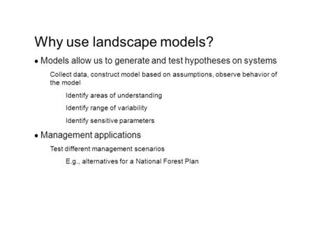 Why use landscape models?  Models allow us to generate and test hypotheses on systems Collect data, construct model based on assumptions, observe behavior.