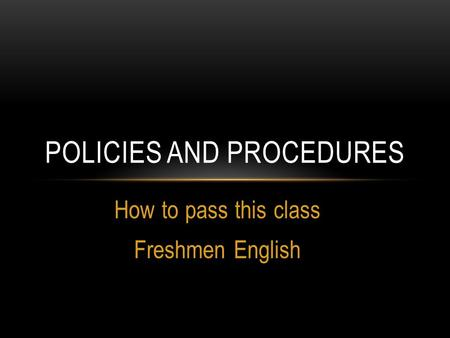 How to pass this class Freshmen English POLICIES AND PROCEDURES.