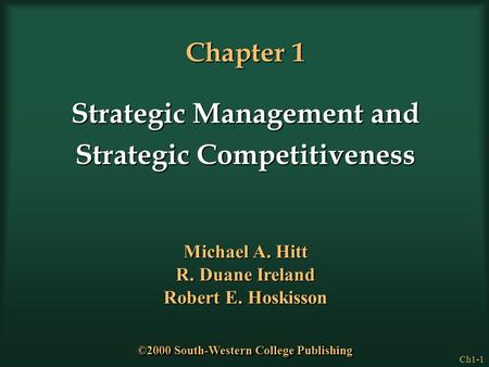 Ch1-1 Chapter 1 Strategic Management and Strategic Competitiveness Michael A. Hitt R. Duane Ireland Robert E. Hoskisson ©2000 South-Western College Publishing.