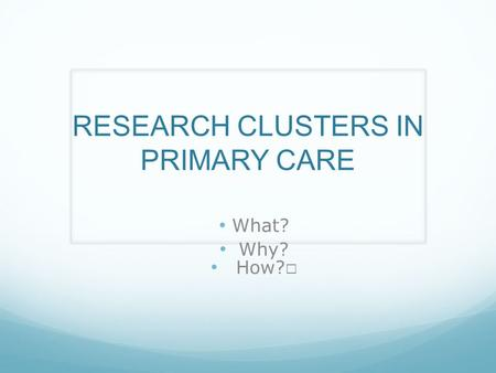 RESEARCH CLUSTERS IN PRIMARY CARE What? Why?. What are they? Networks of practices Clinical leadership Peer support and mentoring Collaborations Opportunity.