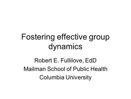 Fostering effective group dynamics Robert E. Fullilove, EdD Mailman School of Public Health Columbia University.