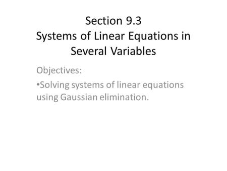 Section 9.3 Systems of Linear Equations in Several Variables Objectives: Solving systems of linear equations using Gaussian elimination.