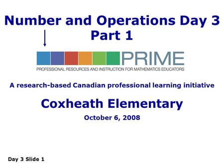 Day 3 Slide 1 Number and Operations Day 3 Part 1 A research-based Canadian professional learning initiative Coxheath Elementary October 6, 2008.