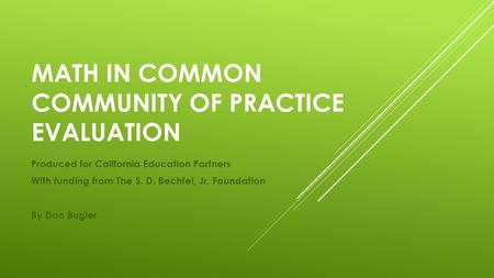 MATH IN COMMON COMMUNITY OF PRACTICE EVALUATION Produced for California Education Partners With funding from The S. D. Bechtel, Jr. Foundation By Dan Bugler.