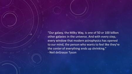 """Our galaxy, the Milky Way, is one of 50 or 100 billion other galaxies in the universe. And with every step, every window that modern astrophysics has."