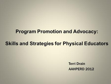 Program Promotion and Advocacy: Skills and Strategies for Physical Educators Terri Drain AAHPERD 2012.