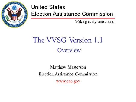 The VVSG Version 1.1 Overview Matthew Masterson Election Assistance Commission www.eac.gov.