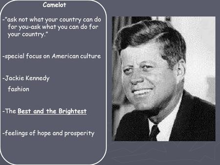 "Camelot -""ask not what your country can do for you-ask what you can do for your country."" -special focus on American culture -Jackie Kennedy fashion -The."