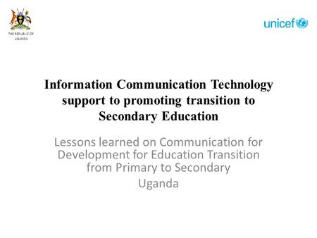 Information Communication Technology support to promoting transition to Secondary Education Lessons learned on Communication for Development for Education.