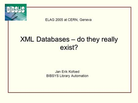 XML Databases – do they really exist? Jan Erik Kofoed BIBSYS Library Automation ELAG 2005 at CERN, Geneva.