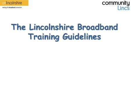 The Lincolnshire Broadband Training Guidelines. Before Training, For You – Be aware of all the resources you have available. – Don't be afraid to ask.