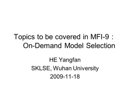 Topics to be covered in MFI-9 : On-Demand Model Selection HE Yangfan SKLSE, Wuhan University 2009-11-18.