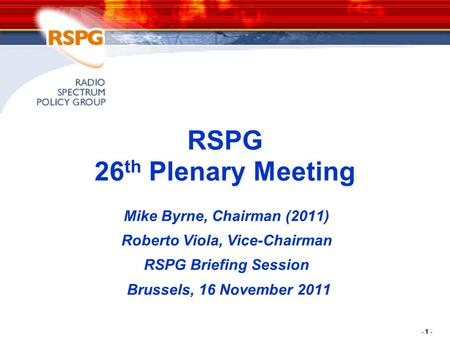 - 1 - RSPG 26 th Plenary Meeting Mike Byrne, Chairman (2011) Roberto Viola, Vice-Chairman RSPG Briefing Session Brussels, 16 November 2011.