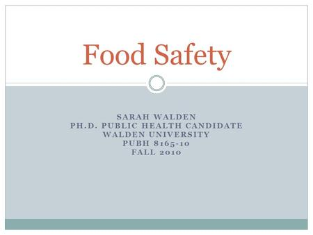 SARAH WALDEN PH.D. PUBLIC HEALTH CANDIDATE WALDEN UNIVERSITY PUBH 8165-10 FALL 2010 Food Safety.