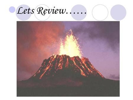 Lets Review……. Magma Chamber Lies inside the earth. Stores hot, melted rock called magma.