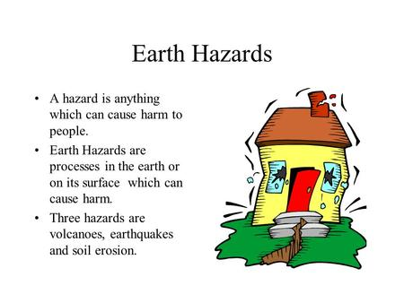 Earth Hazards A hazard is anything which can cause harm to people. Earth Hazards are processes in the earth or on its surface which can cause harm. Three.