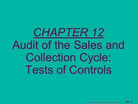 12 - 1 Copyright  2003 Pearson Education Canada Inc. CHAPTER 12 Audit of the Sales and Collection Cycle: Tests of Controls.