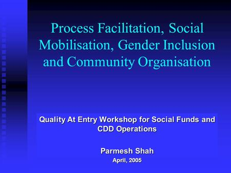 Process Facilitation, Social Mobilisation, Gender Inclusion and Community Organisation Quality At Entry Workshop for Social Funds and CDD Operations Parmesh.