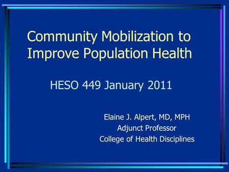 Community Mobilization to Improve Population Health Elaine J. Alpert, MD, MPH Adjunct Professor College of Health Disciplines HESO 449 January 2011.