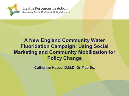A New England Community Water Fluoridation Campaign: Using Social Marketing and Community Mobilization for Policy Change Catherine Hayes, D.M.D, Dr.Med.Sc.