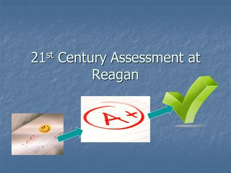 21 st Century Assessment at Reagan. 21 st Century Assessment Reagan underwent a change in assessment (grading)in recent years Reagan underwent a change.