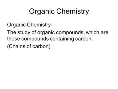 Organic Chemistry Organic Chemistry- The study of organic compounds, which are those compounds containing carbon. (Chains of carbon)