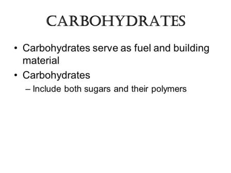 Carbohydrates Carbohydrates serve as fuel and building material Carbohydrates –Include both sugars and their polymers.
