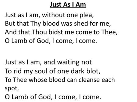 Just As I Am Just as I am, without one plea, But that Thy blood was shed for me, And that Thou bidst me come to Thee, O Lamb of God, I come, I come. Just.
