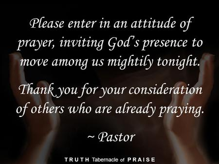 Please enter in an attitude of prayer, inviting God's presence to move among us mightily tonight. Thank you for your consideration of others who are already.