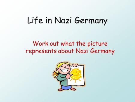 Life in Nazi Germany Work out what the picture represents about Nazi Germany.