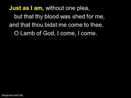 Just as I am, without one plea, but that thy blood was shed for me, and that thou bidst me come to thee, O Lamb of God, I come, I come. [Sing to the Lord.
