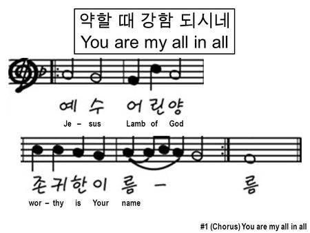 약할 때 강함 되시네 You are my all in all #1 (Chorus) You are my all in all Je – sus Lamb of God wor – thy is Your name.