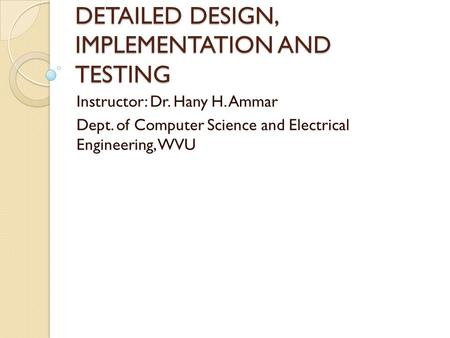 DETAILED DESIGN, IMPLEMENTATION AND TESTING Instructor: Dr. Hany H. Ammar Dept. of Computer Science and Electrical Engineering, WVU.