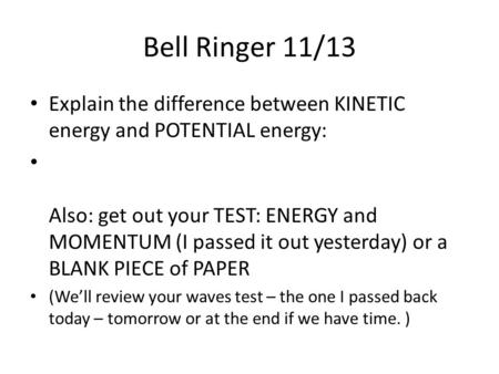 Bell Ringer 11/13 Explain the difference between KINETIC energy and POTENTIAL energy: Also: get out your TEST: ENERGY and MOMENTUM (I passed it out yesterday)