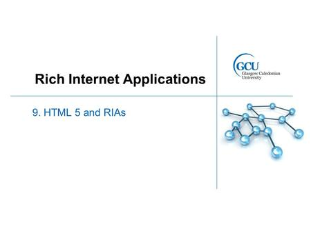 Rich Internet Applications 9. HTML 5 and RIAs. HTML 5 Standard currently under development by W3C Aims to improve the language with support for the latest.
